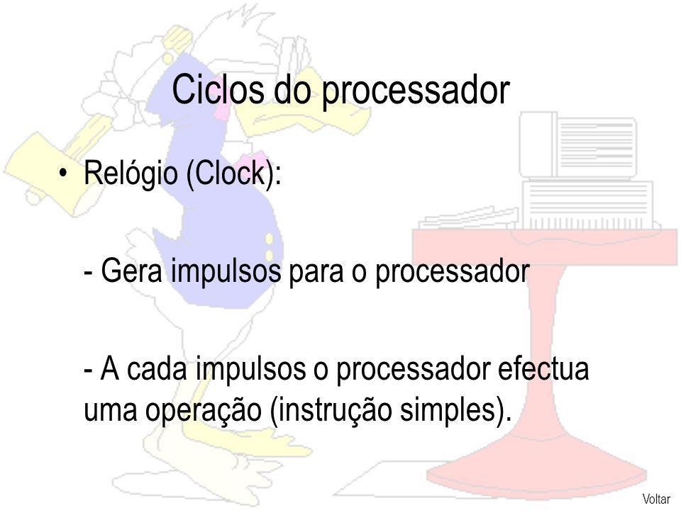 Ciclos do processador Relógio (Clock): - Gera impulsos para o processador - A cada impulsos o processador efectua uma operação (instrução simples).
