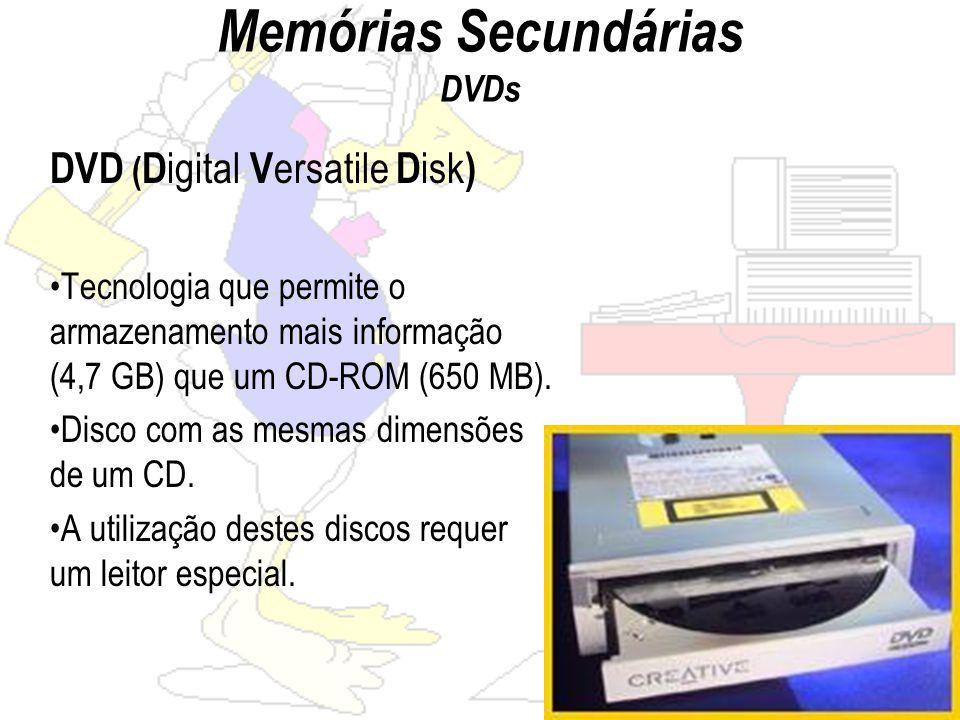Memórias Secundárias DVDs DVD ( D igital V ersatile D isk ) Tecnologia que permite o armazenamento mais informação (4,7 GB) que um CD-ROM (650 MB).