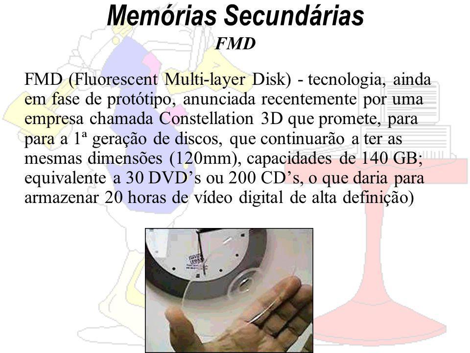 Memórias Secundárias FMD FMD (Fluorescent Multi-layer Disk) - tecnologia, ainda em fase de protótipo, anunciada recentemente por uma empresa chamada Constellation 3D que promete, para para a 1ª geração de discos, que continuarão a ter as mesmas dimensões (120mm), capacidades de 140 GB; equivalente a 30 DVDs ou 200 CDs, o que daria para armazenar 20 horas de vídeo digital de alta definição)