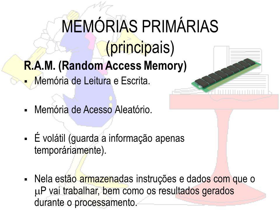 MEMÓRIAS PRIMÁRIAS (principais) R.A.M.(Random Access Memory) Memória de Leitura e Escrita.