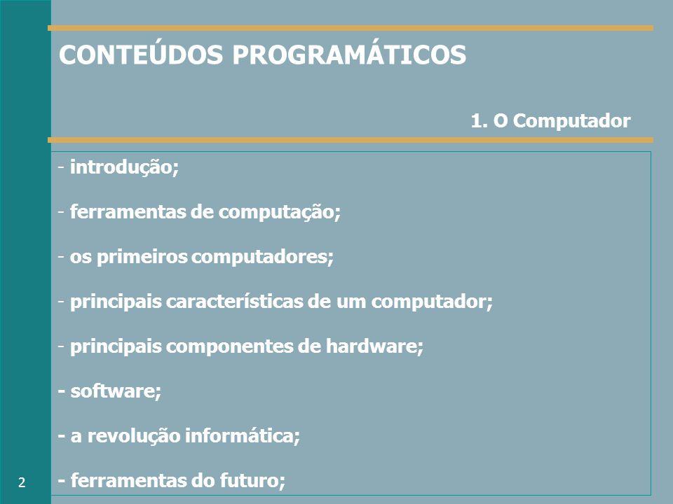 - introdução; - ferramentas de computação; - os primeiros computadores; - principais características de um computador; - principais componentes de hardware; - software; - a revolução informática; - ferramentas do futuro; 1.