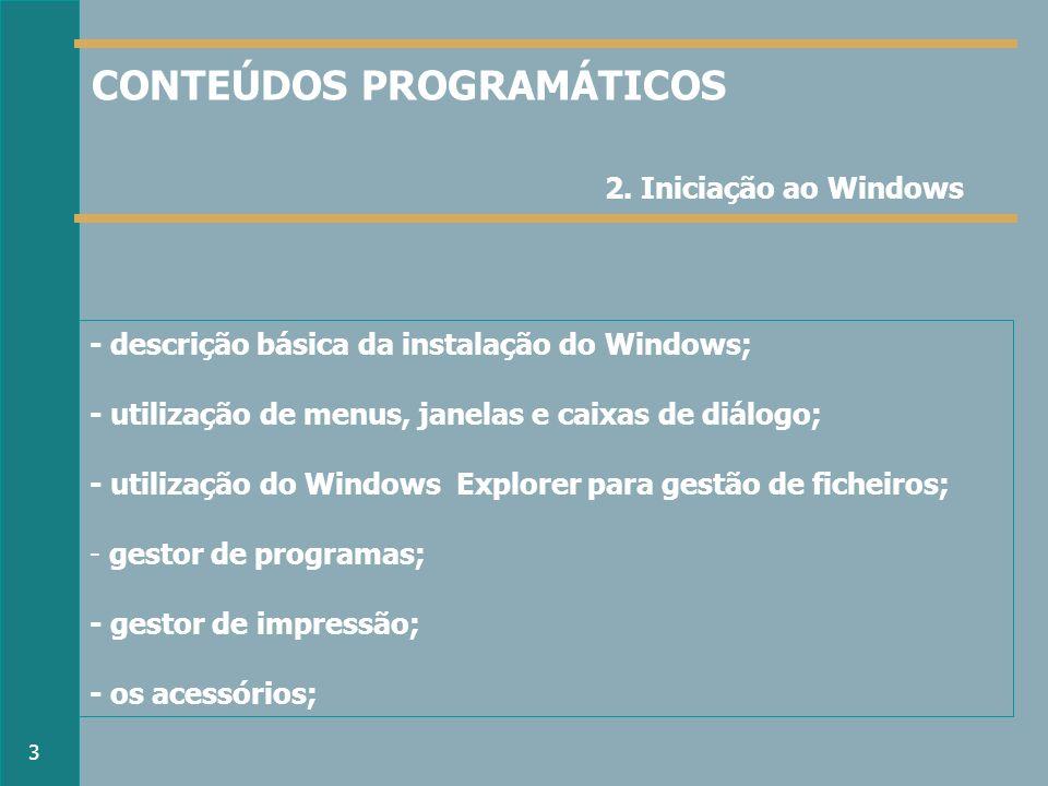 - descrição básica da instalação do Windows; - utilização de menus, janelas e caixas de diálogo; - utilização do Windows Explorer para gestão de ficheiros; - gestor de programas; - gestor de impressão; - os acessórios; 2.