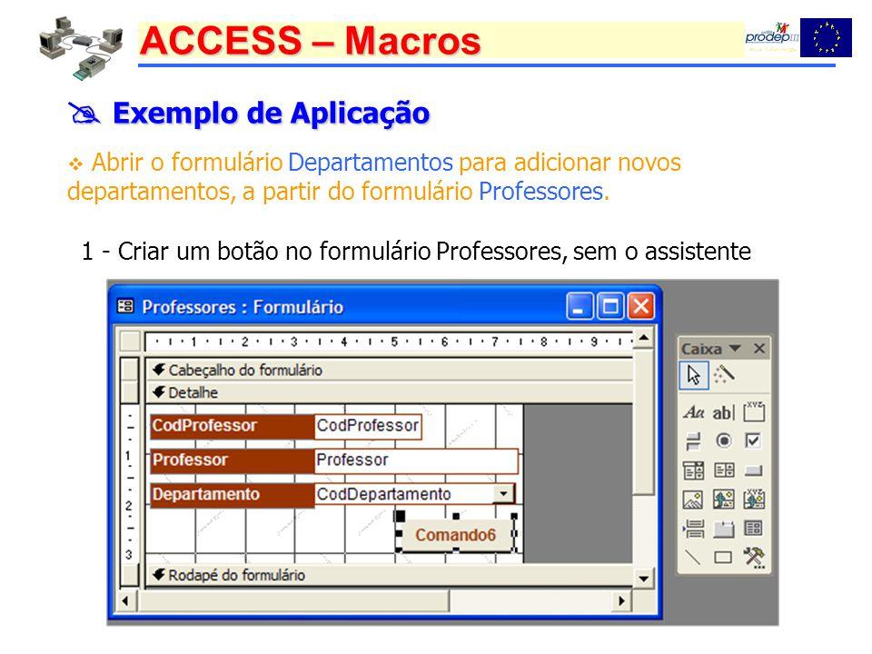 ACCESS – Macros Exemplo de Aplicação Exemplo de Aplicação Abrir o formulário Departamentos para adicionar novos departamentos, a partir do formulário
