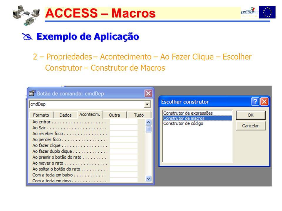 ACCESS – Macros Exemplo de Aplicação Exemplo de Aplicação 2 – Propriedades – Acontecimento – Ao Fazer Clique – Escolher Construtor – Construtor de Macros