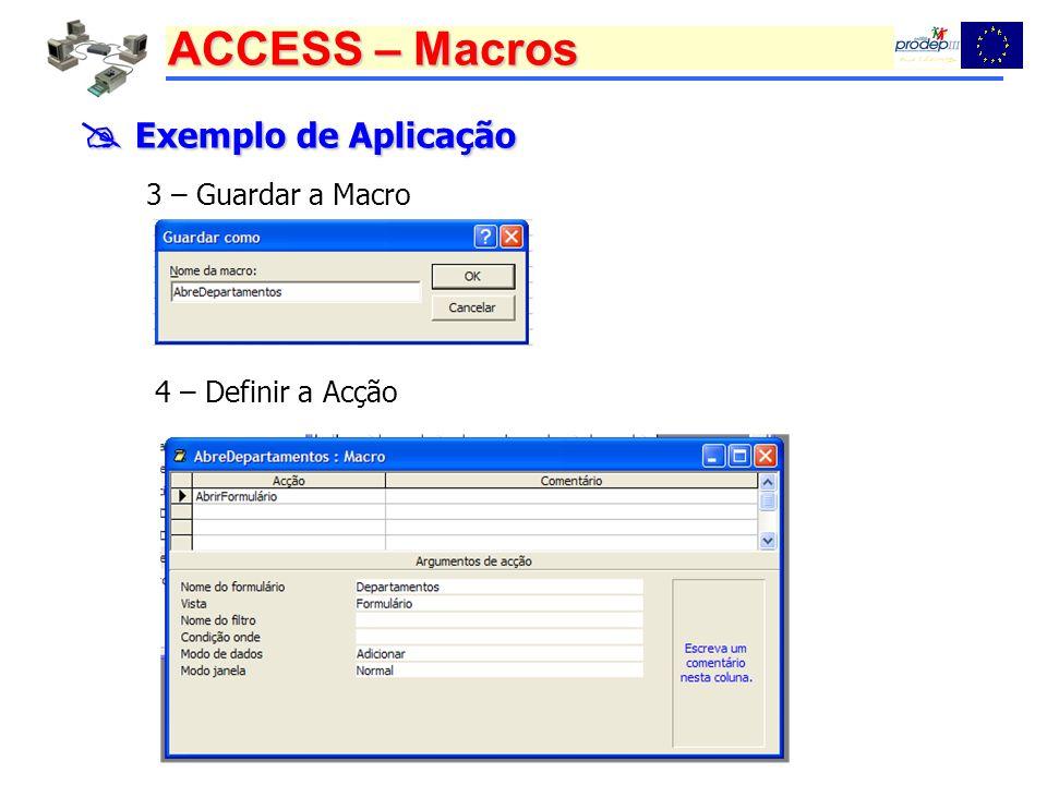 ACCESS – Macros Exemplo de Aplicação Exemplo de Aplicação 3 – Guardar a Macro 4 – Definir a Acção