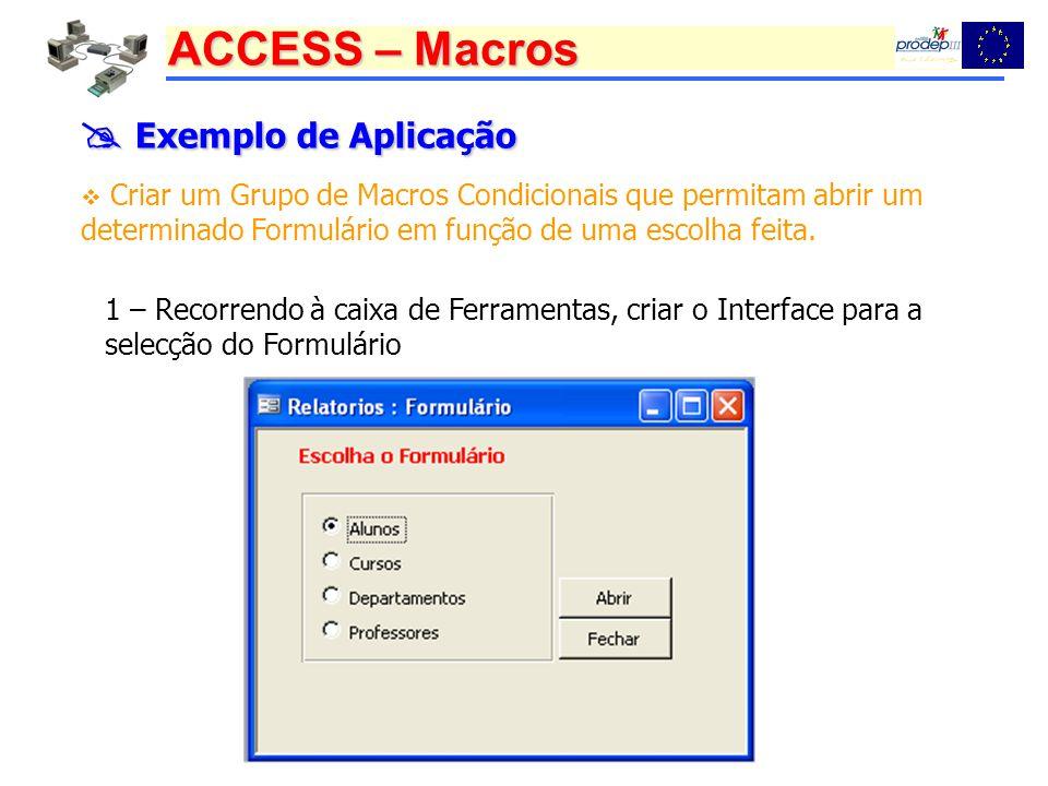ACCESS – Macros Exemplo de Aplicação Exemplo de Aplicação Criar um Grupo de Macros Condicionais que permitam abrir um determinado Formulário em função de uma escolha feita.