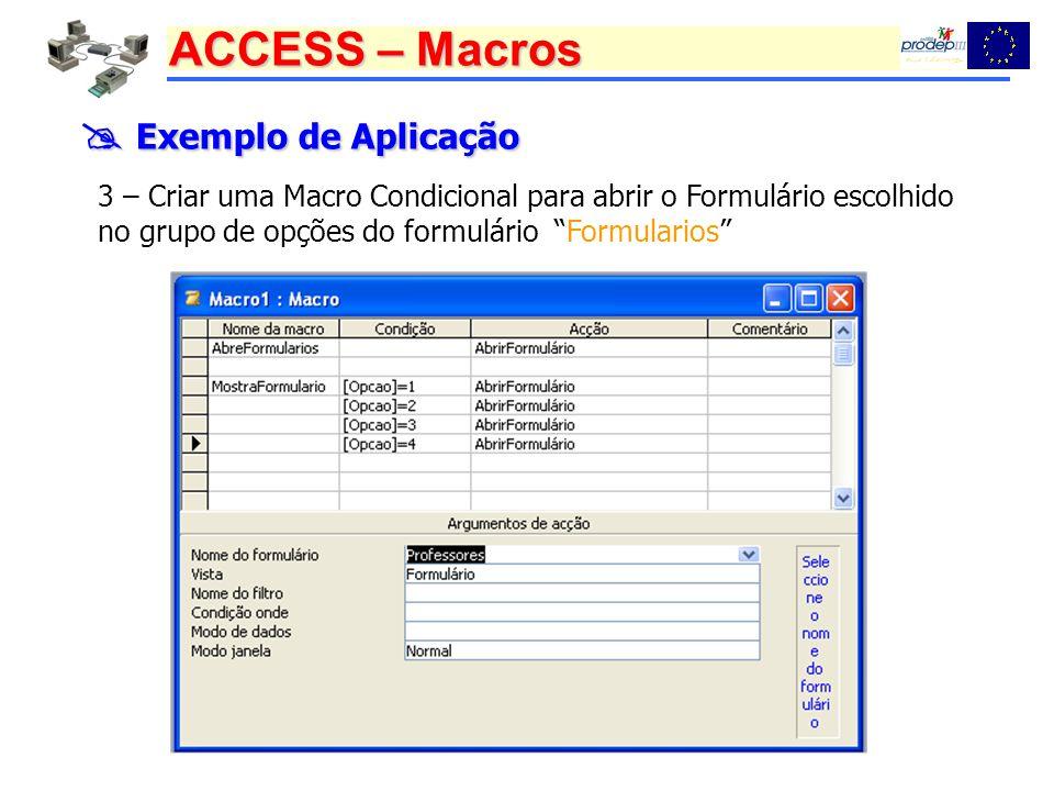 ACCESS – Macros Exemplo de Aplicação Exemplo de Aplicação 3 – Criar uma Macro Condicional para abrir o Formulário escolhido no grupo de opções do form