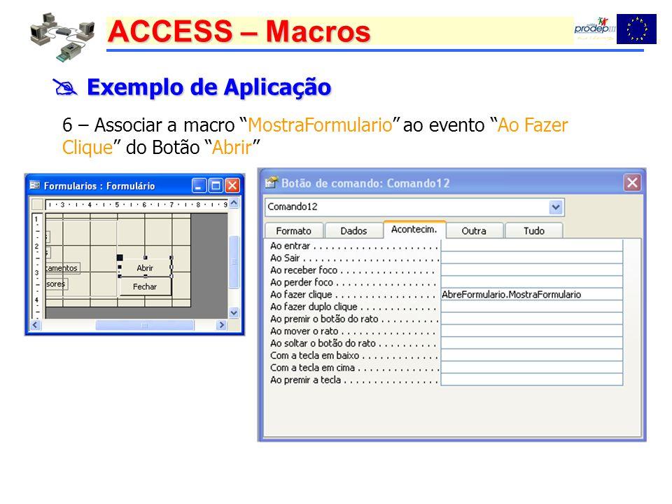 ACCESS – Macros Exemplo de Aplicação Exemplo de Aplicação 6 – Associar a macro MostraFormulario ao evento Ao Fazer Clique do Botão Abrir