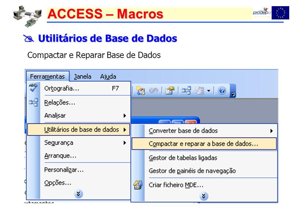 ACCESS – Macros Utilitários de Base de Dados Utilitários de Base de Dados Compactar e Reparar Base de Dados