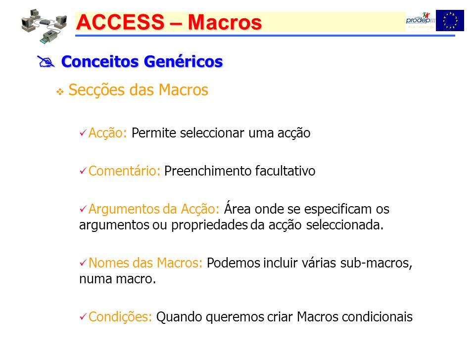 ACCESS – Macros Conceitos Genéricos Conceitos Genéricos Secções das Macros Acção: Permite seleccionar uma acção Comentário: Preenchimento facultativo Argumentos da Acção: Área onde se especificam os argumentos ou propriedades da acção seleccionada.
