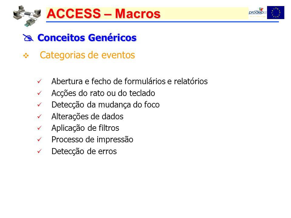 ACCESS – Macros Conceitos Genéricos Conceitos Genéricos Categorias de eventos Abertura e fecho de formulários e relatórios Acções do rato ou do teclado Detecção da mudança do foco Alterações de dados Aplicação de filtros Processo de impressão Detecção de erros