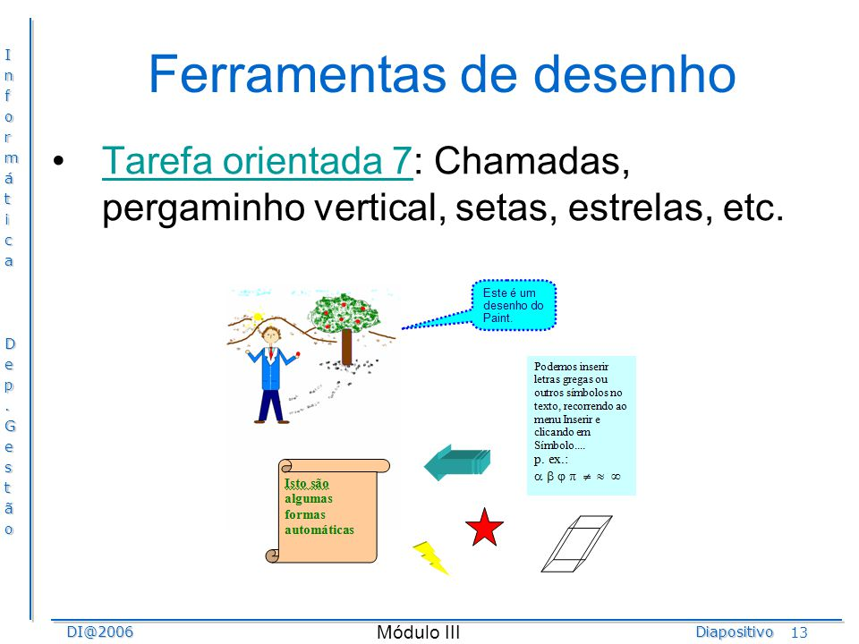 InformáticaDep.GestãoDI@2006Diapositivo Módulo III 13 Ferramentas de desenho Tarefa orientada 7: Chamadas, pergaminho vertical, setas, estrelas, etc.T