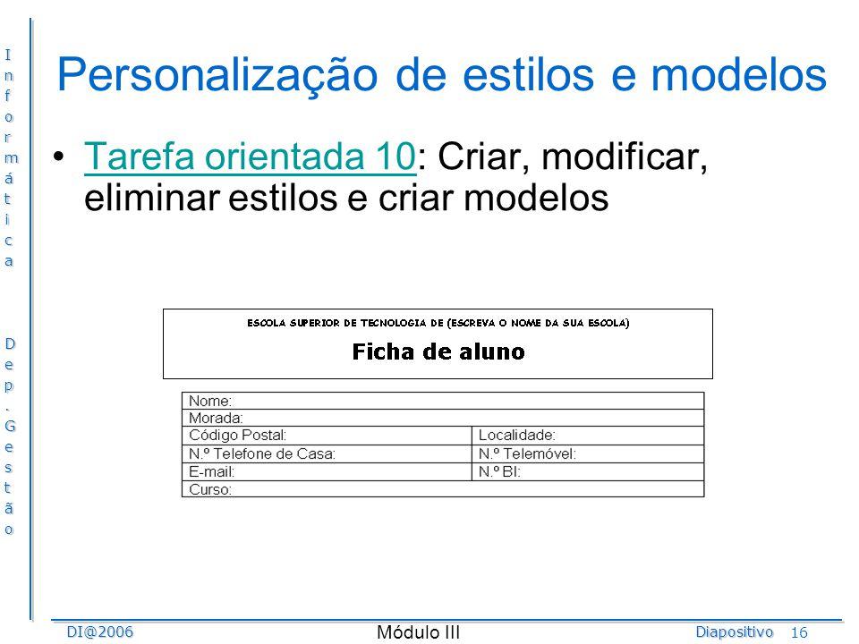InformáticaDep.GestãoDI@2006Diapositivo Módulo III 16 Personalização de estilos e modelos Tarefa orientada 10: Criar, modificar, eliminar estilos e cr