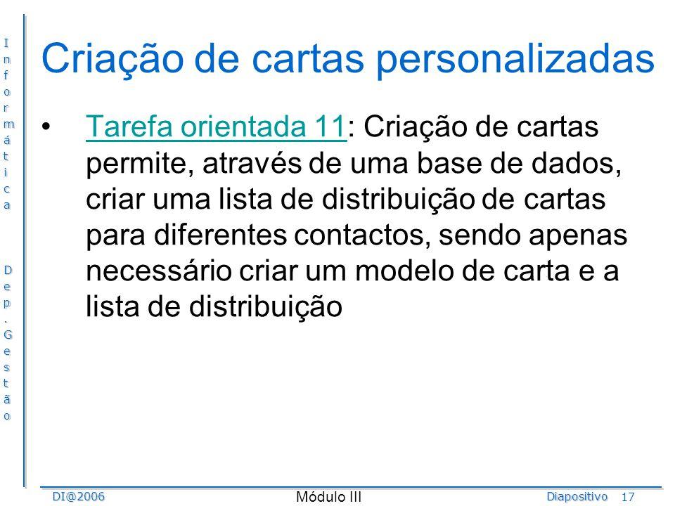 InformáticaDep.GestãoDI@2006Diapositivo Módulo III 17 Criação de cartas personalizadas Tarefa orientada 11: Criação de cartas permite, através de uma