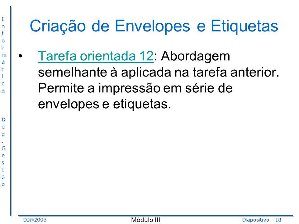 InformáticaDep.GestãoDI@2006Diapositivo Módulo III 18 Criação de Envelopes e Etiquetas Tarefa orientada 12: Abordagem semelhante à aplicada na tarefa