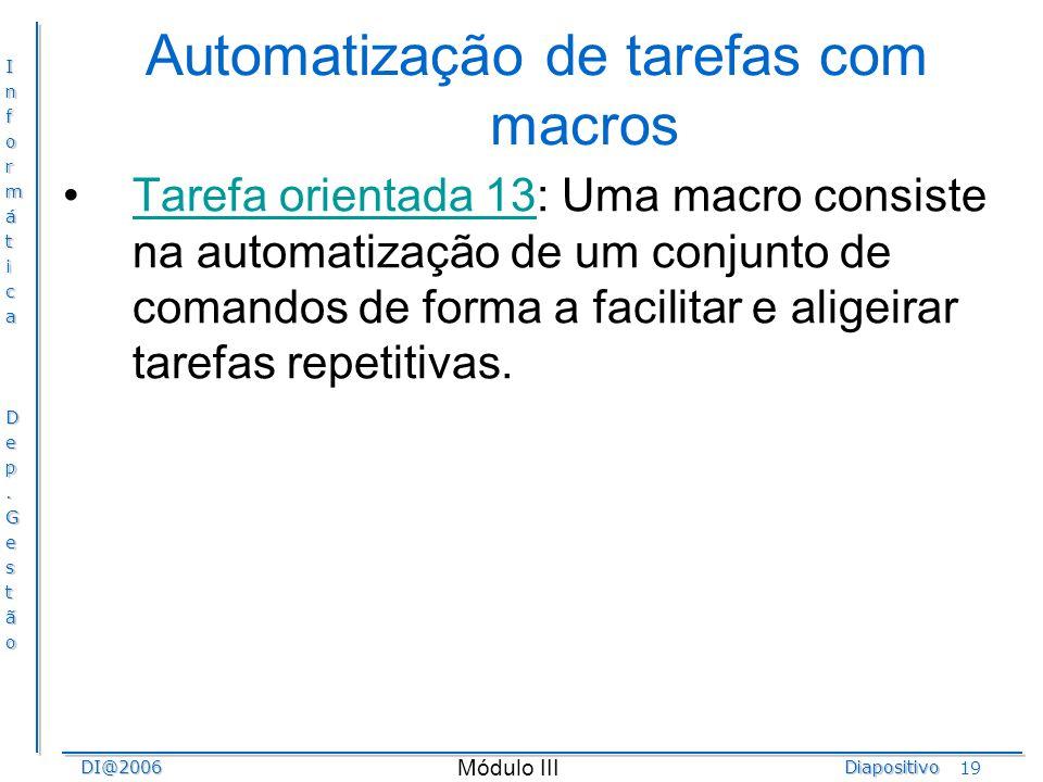 InformáticaDep.GestãoDI@2006Diapositivo Módulo III 19 Automatização de tarefas com macros Tarefa orientada 13: Uma macro consiste na automatização de