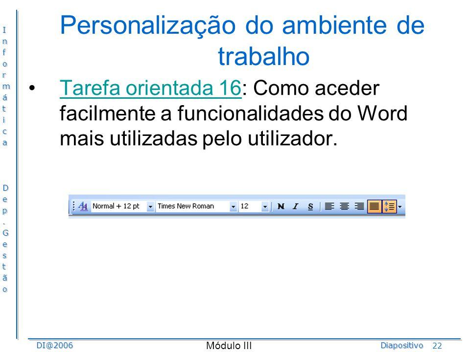InformáticaDep.GestãoDI@2006Diapositivo Módulo III 22 Personalização do ambiente de trabalho Tarefa orientada 16: Como aceder facilmente a funcionalid