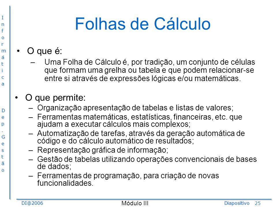 InformáticaDep.GestãoDI@2006Diapositivo Módulo III 25 Folhas de Cálculo O que é: –Uma Folha de Cálculo é, por tradição, um conjunto de células que for
