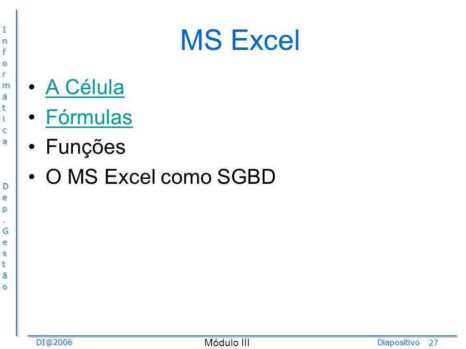 InformáticaDep.GestãoDI@2006Diapositivo Módulo III 27 MS Excel A Célula Fórmulas Funções O MS Excel como SGBD