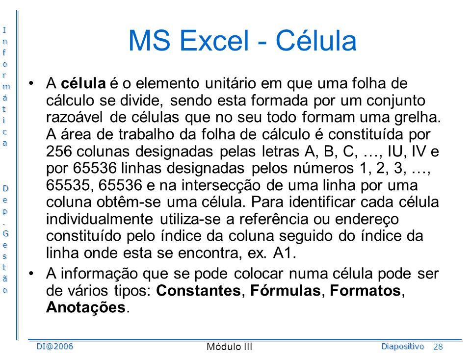 InformáticaDep.GestãoDI@2006Diapositivo Módulo III 28 MS Excel - Célula A célula é o elemento unitário em que uma folha de cálculo se divide, sendo es