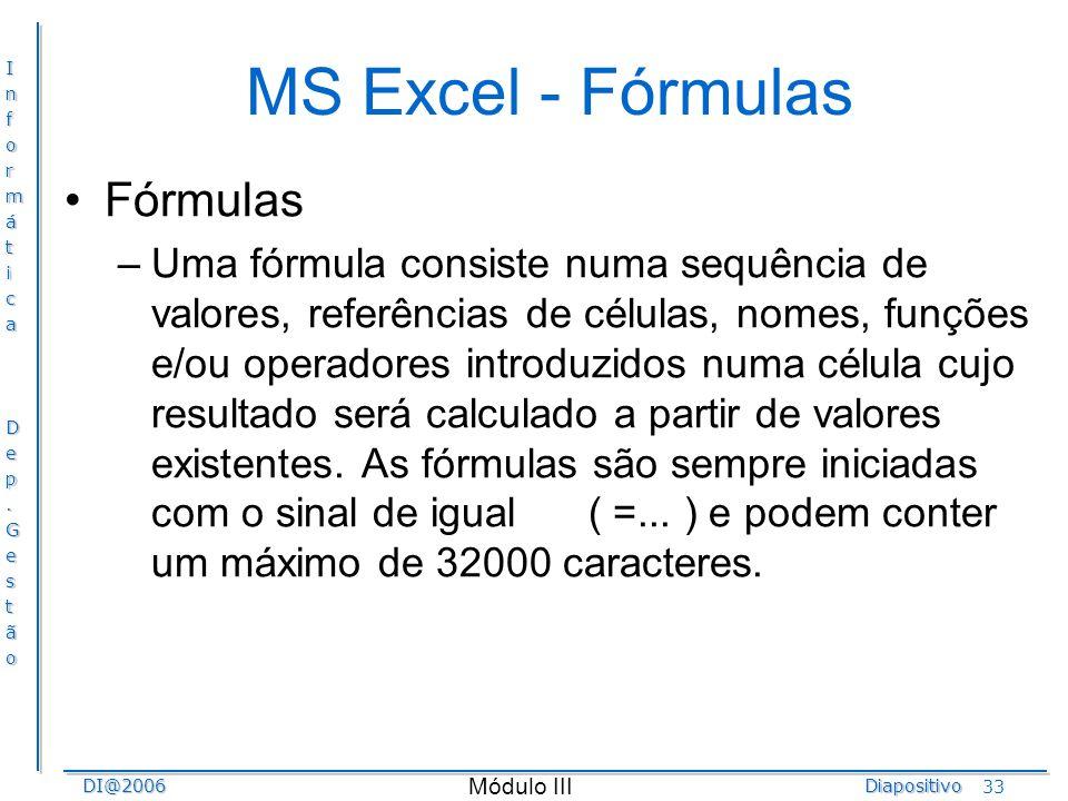 InformáticaDep.GestãoDI@2006Diapositivo Módulo III 33 MS Excel - Fórmulas Fórmulas –Uma fórmula consiste numa sequência de valores, referências de cél