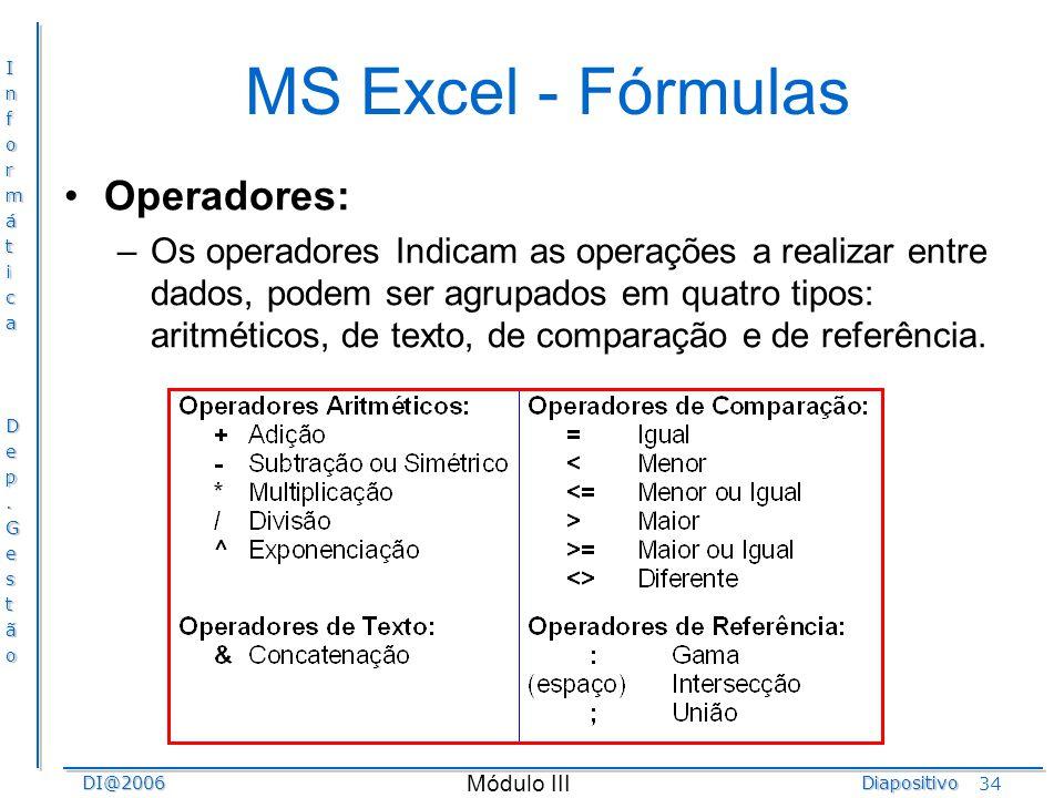 InformáticaDep.GestãoDI@2006Diapositivo Módulo III 34 MS Excel - Fórmulas Operadores: –Os operadores Indicam as operações a realizar entre dados, pode