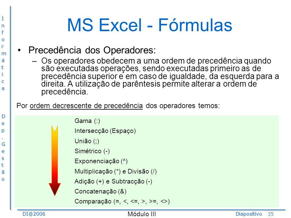 InformáticaDep.GestãoDI@2006Diapositivo Módulo III 35 MS Excel - Fórmulas Precedência dos Operadores: –Os operadores obedecem a uma ordem de precedênc