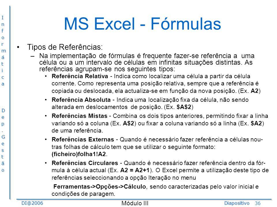 InformáticaDep.GestãoDI@2006Diapositivo Módulo III 36 MS Excel - Fórmulas Tipos de Referências: –Na implementação de fórmulas é frequente fazer-se ref