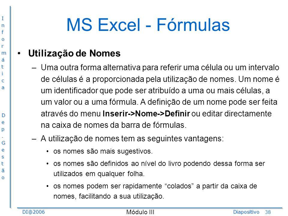 InformáticaDep.GestãoDI@2006Diapositivo Módulo III 38 MS Excel - Fórmulas Utilização de Nomes –Uma outra forma alternativa para referir uma célula ou