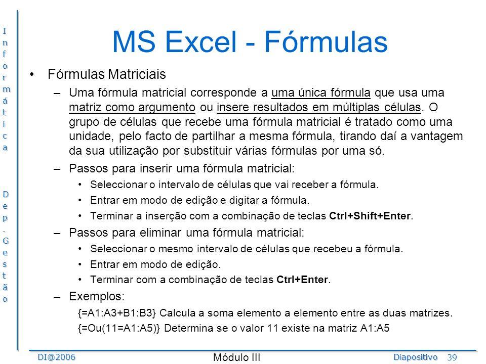 InformáticaDep.GestãoDI@2006Diapositivo Módulo III 39 MS Excel - Fórmulas Fórmulas Matriciais –Uma fórmula matricial corresponde a uma única fórmula q