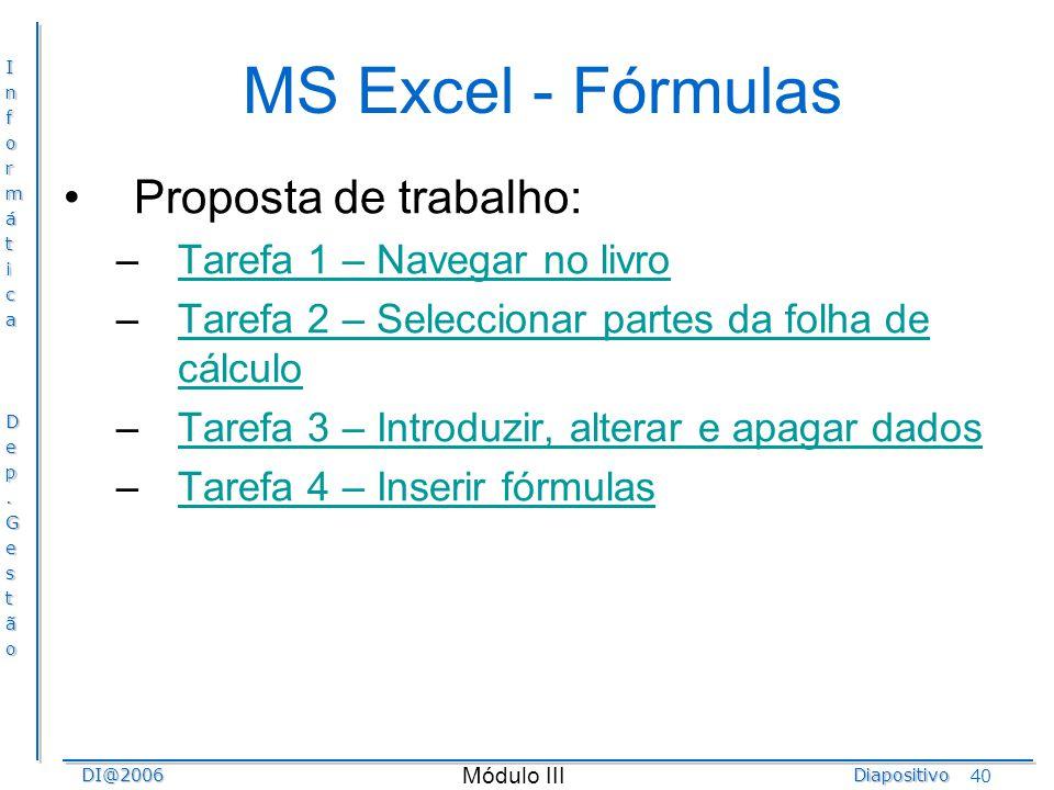 InformáticaDep.GestãoDI@2006Diapositivo Módulo III 40 MS Excel - Fórmulas Proposta de trabalho: –Tarefa 1 – Navegar no livroTarefa 1 – Navegar no livr