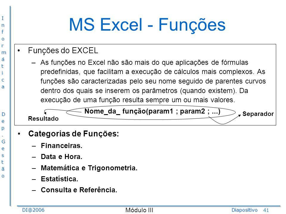 InformáticaDep.GestãoDI@2006Diapositivo Módulo III 41 MS Excel - Funções Funções do EXCEL –As funções no Excel não são mais do que aplicações de fórmu
