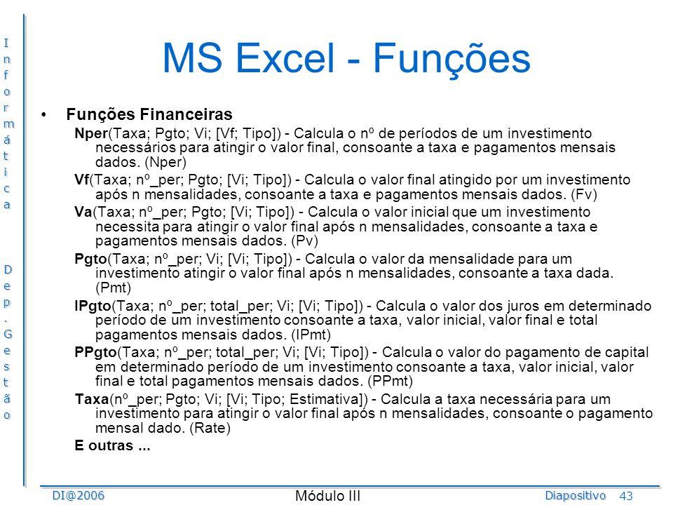 InformáticaDep.GestãoDI@2006Diapositivo Módulo III 43 MS Excel - Funções Funções Financeiras Nper(Taxa; Pgto; Vi; [Vf; Tipo]) - Calcula o nº de períod