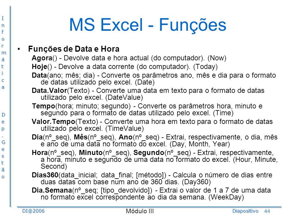 InformáticaDep.GestãoDI@2006Diapositivo Módulo III 44 MS Excel - Funções Funções de Data e Hora Agora() - Devolve data e hora actual (do computador).