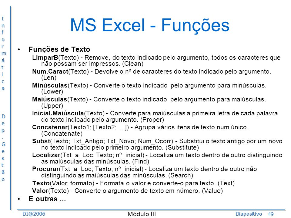 InformáticaDep.GestãoDI@2006Diapositivo Módulo III 49 MS Excel - Funções Funções de Texto LimparB(Texto) - Remove, do texto indicado pelo argumento, t