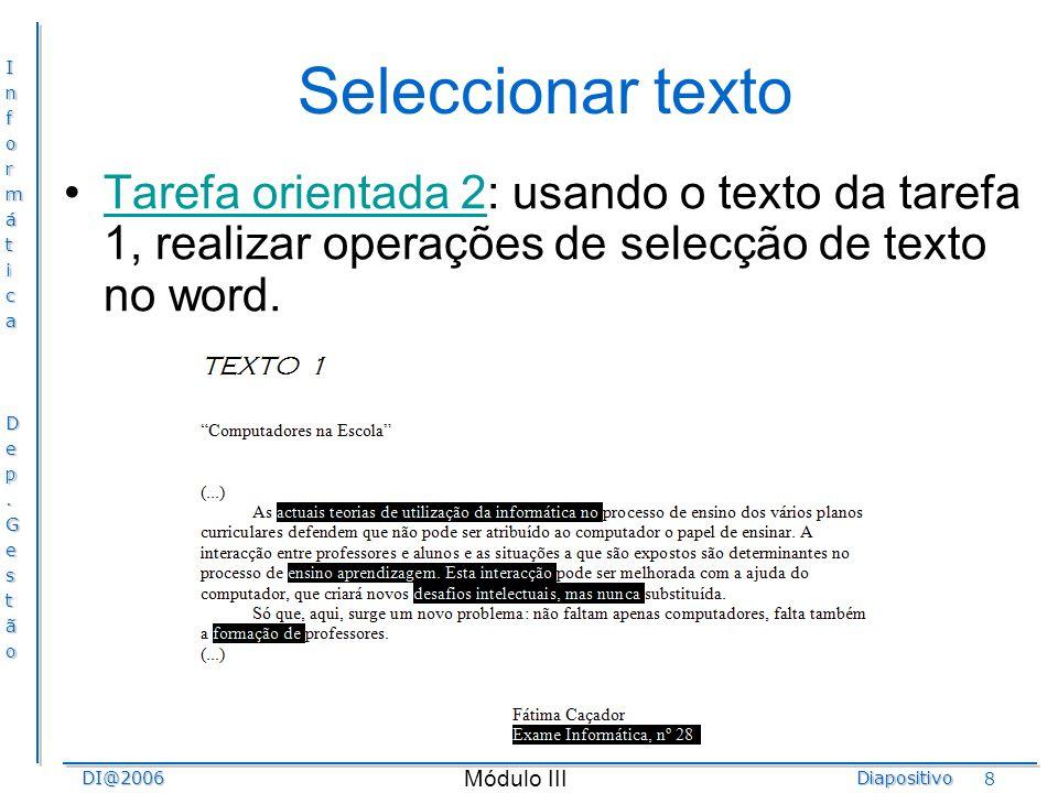 InformáticaDep.GestãoDI@2006Diapositivo Módulo III 8 Seleccionar texto Tarefa orientada 2: usando o texto da tarefa 1, realizar operações de selecção
