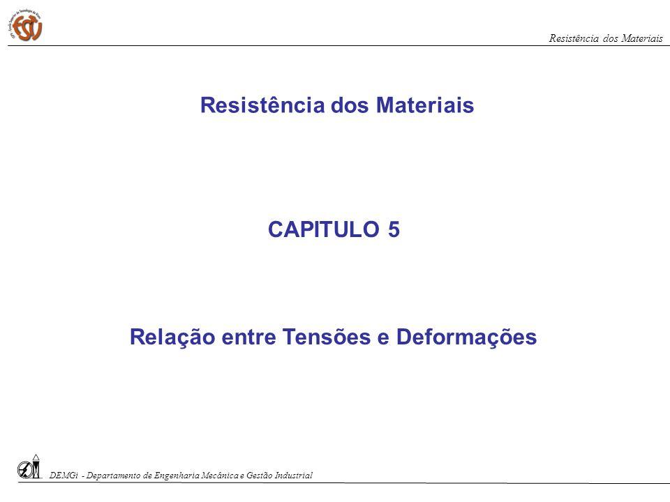 CAPITULO 5 Relação entre Tensões e Deformações Resistência dos Materiais DEMGi - Departamento de Engenharia Mecânica e Gestão Industrial Resistência d
