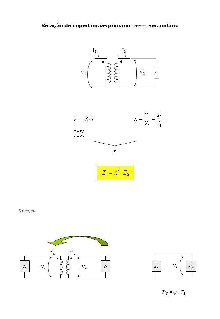 Relação de impedâncias primário versus secundário V1V1 V2V2 I1I1 I2I2 ZBZB ZAZA V1V1 ZAZA Z B Exemplo: Z B =r r 2.