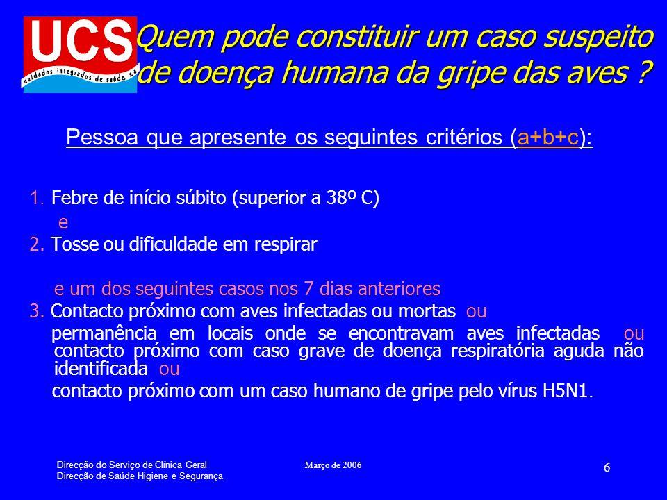 Direcção do Serviço de Clínica Geral Direcção de Saúde Higiene e Segurança Março de 2006 6 Quem pode constituir um caso suspeito de doença humana da gripe das aves .
