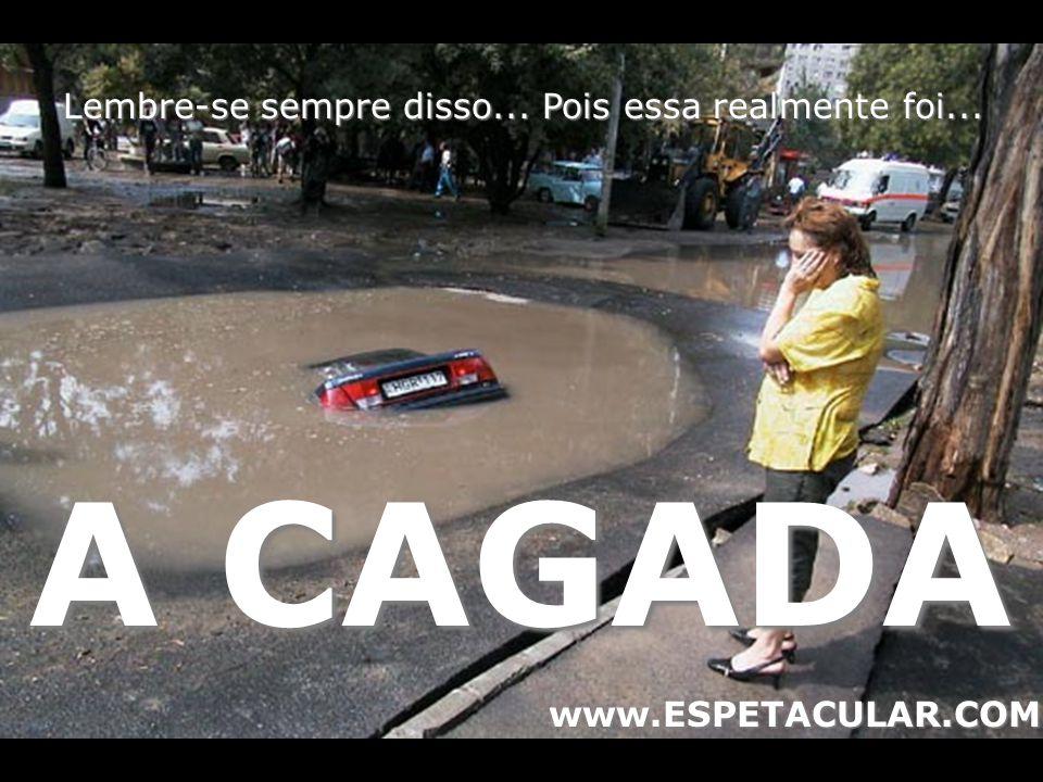 Lembre-se sempre disso... Pois essa realmente foi... A CAGADA www.ESPETACULAR.COM