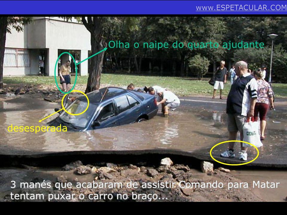 3 manés que acabaram de assistir Comando para Matar tentam puxar o carro no braço... desesperada Olha o naipe do quarto ajudante www.ESPETACULAR.COM