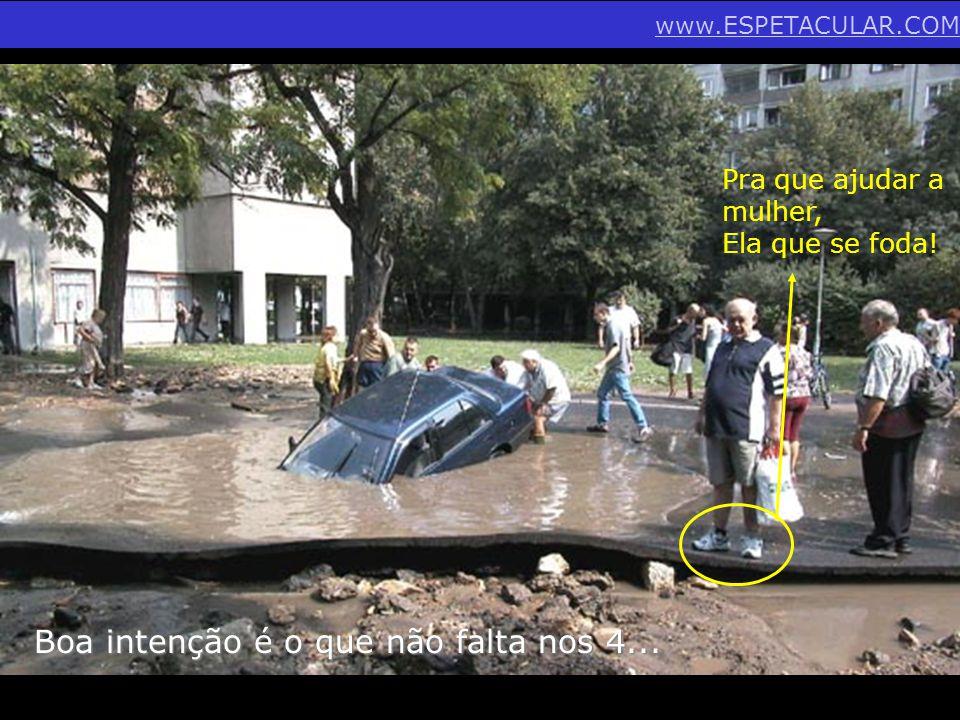 Boa intenção é o que não falta nos 4... Pra que ajudar a mulher, Ela que se foda! www.ESPETACULAR.COM