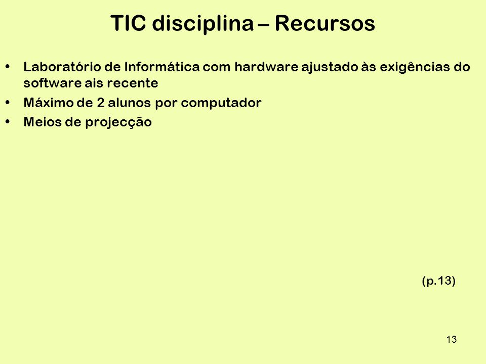 13 TIC disciplina – Recursos Laboratório de Informática com hardware ajustado às exigências do software ais recente Máximo de 2 alunos por computador Meios de projecção (p.13)