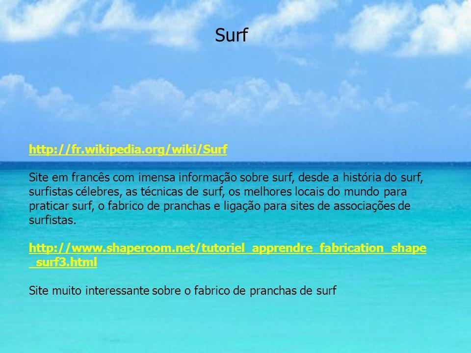 Surf http://fr.wikipedia.org/wiki/Surf Site em francês com imensa informação sobre surf, desde a história do surf, surfistas célebres, as técnicas de