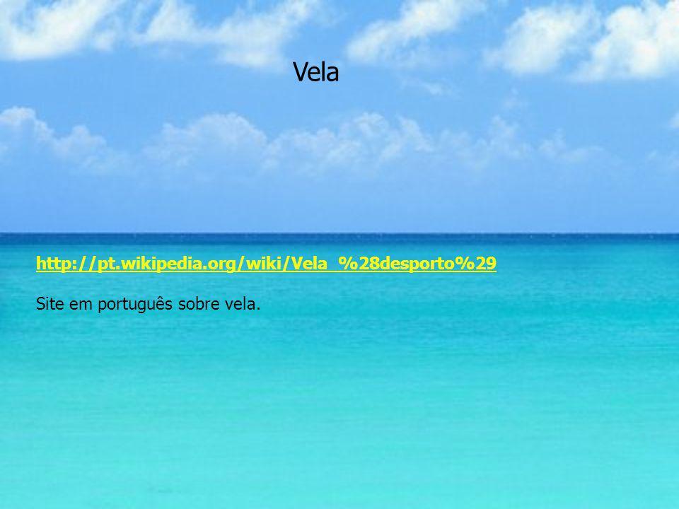 Vela http://pt.wikipedia.org/wiki/Vela_%28desporto%29 Site em português sobre vela.