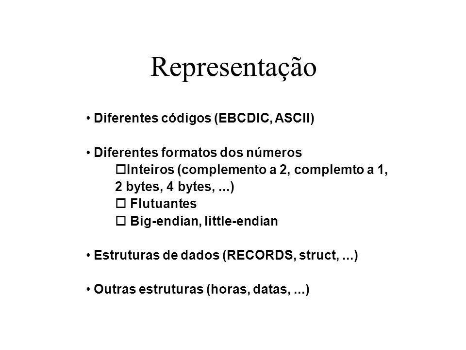 Representação Diferentes códigos (EBCDIC, ASCII) Diferentes formatos dos números oInteiros (complemento a 2, complemto a 1, 2 bytes, 4 bytes,...) o Flutuantes o Big-endian, little-endian Estruturas de dados (RECORDS, struct,...) Outras estruturas (horas, datas,...)
