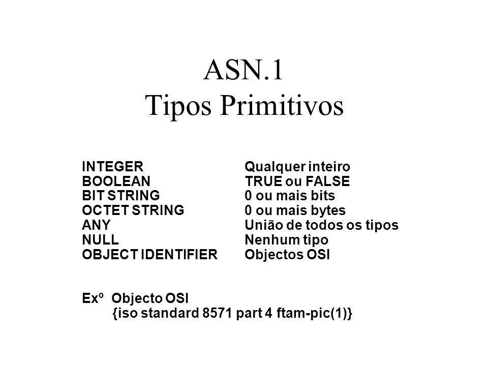 ASN.1 Tipos Primitivos INTEGERQualquer inteiro BOOLEANTRUE ou FALSE BIT STRING0 ou mais bits OCTET STRING0 ou mais bytes ANYUnião de todos os tipos NULLNenhum tipo OBJECT IDENTIFIERObjectos OSI Exº Objecto OSI {iso standard 8571 part 4 ftam-pic(1)}