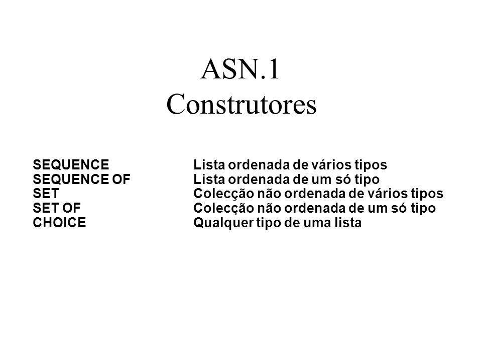 ASN.1 Construtores SEQUENCELista ordenada de vários tipos SEQUENCE OFLista ordenada de um só tipo SETColecção não ordenada de vários tipos SET OF Colecção não ordenada de um só tipo CHOICEQualquer tipo de uma lista