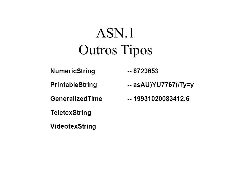 ASN.1 Outros Tipos NumericString-- 8723653 PrintableString-- asAU)YU7767(/Ty=y GeneralizedTime-- 19931020083412.6 TeletexString VideotexString