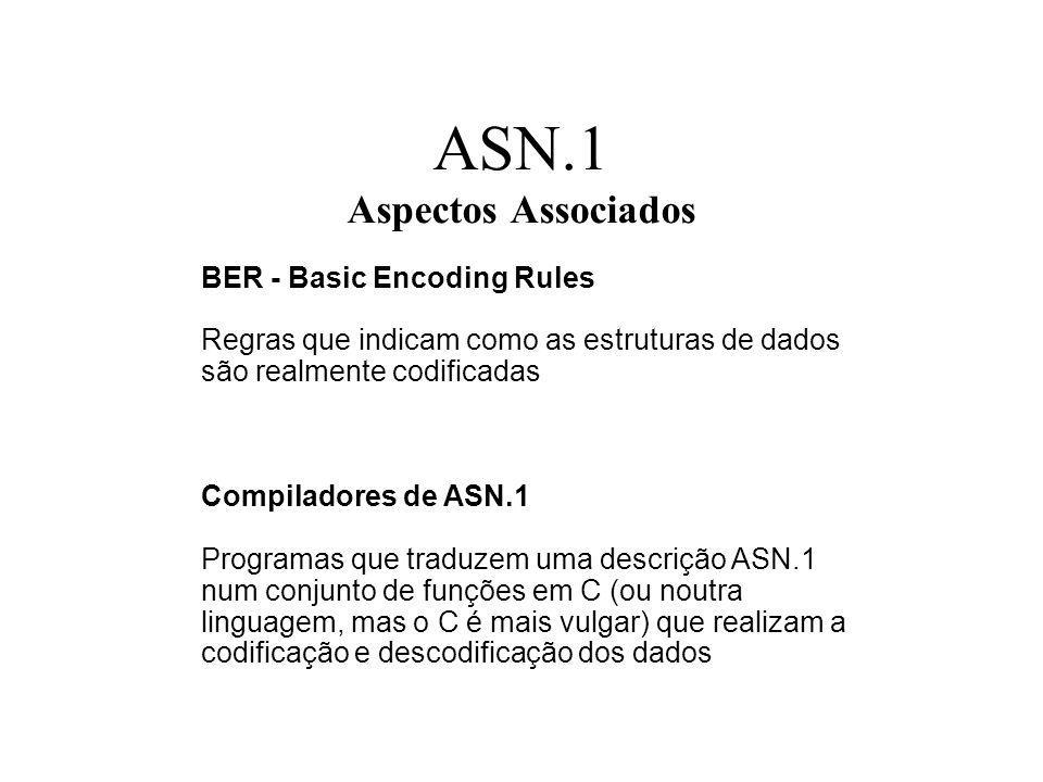 ASN.1 Aspectos Associados BER - Basic Encoding Rules Regras que indicam como as estruturas de dados são realmente codificadas Compiladores de ASN.1 Programas que traduzem uma descrição ASN.1 num conjunto de funções em C (ou noutra linguagem, mas o C é mais vulgar) que realizam a codificação e descodificação dos dados